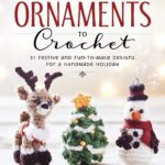 Christmas Ornaments to Crochet 31 Festive and Fun To Make Designs for a Handmade Holiday