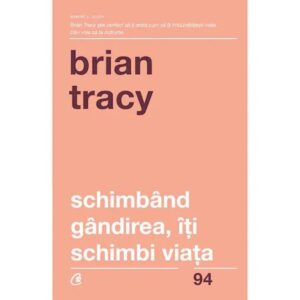 SCHIMBAND GANDIREA ITI SCHIMBI VIATA – Brian Tracy